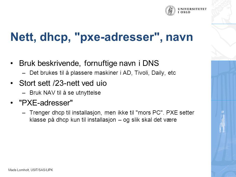 Mads Lomholt, USIT/SAS/LIPK Nett, dhcp, pxe-adresser , navn Bruk beskrivende, fornuftige navn i DNS –Det brukes til å plassere maskiner i AD, Tivoli, Daily, etc Stort sett /23-nett ved uio –Bruk NAV til å se utnyttelse PXE-adresser –Trenger dhcp til installasjon, men ikke til mors PC .