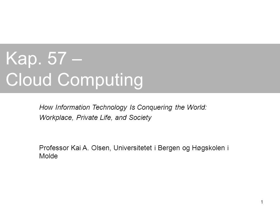 1 Kap. 57 – Cloud Computing How Information Technology Is Conquering the World: Workplace, Private Life, and Society Professor Kai A. Olsen, Universit