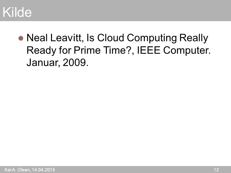 Kai A. Olsen, 14.04.2015 12 Kilde Neal Leavitt, Is Cloud Computing Really Ready for Prime Time?, IEEE Computer. Januar, 2009.