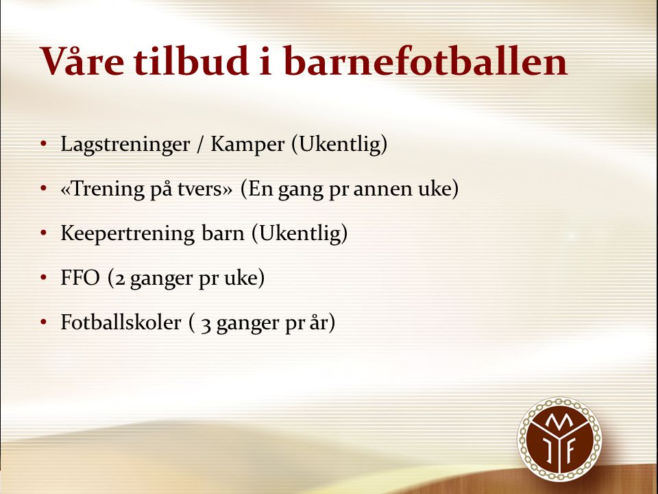 Våre tilbud i barnefotballen Lagstreninger / Kamper (Ukentlig) «Trening på tvers» (En gang pr annen uke) Keepertrening barn (Ukentlig) FFO (2 ganger p