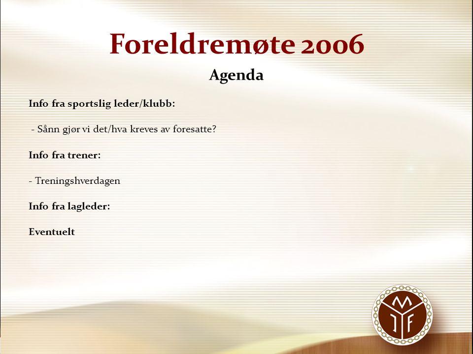Foreldremøte 2006 Agenda Info fra sportslig leder/klubb: - Sånn gjør vi det/hva kreves av foresatte? Info fra trener: - Treningshverdagen Info fra lag