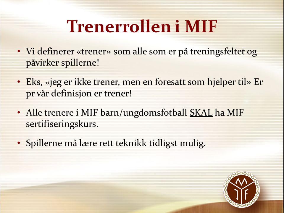 Trenerrollen i MIF Vi definerer «trener» som alle som er på treningsfeltet og påvirker spillerne! Eks, «jeg er ikke trener, men en foresatt som hjelpe