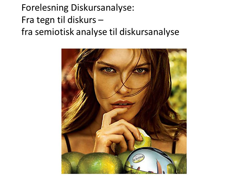 Forelesning Diskursanalyse: Fra tegn til diskurs – fra semiotisk analyse til diskursanalyse