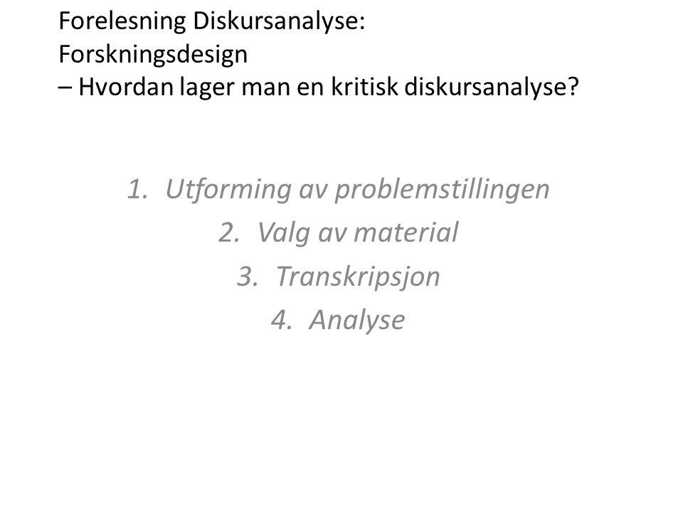 Forelesning Diskursanalyse: Forskningsdesign – Hvordan lager man en kritisk diskursanalyse? 1.Utforming av problemstillingen 2.Valg av material 3.Tran