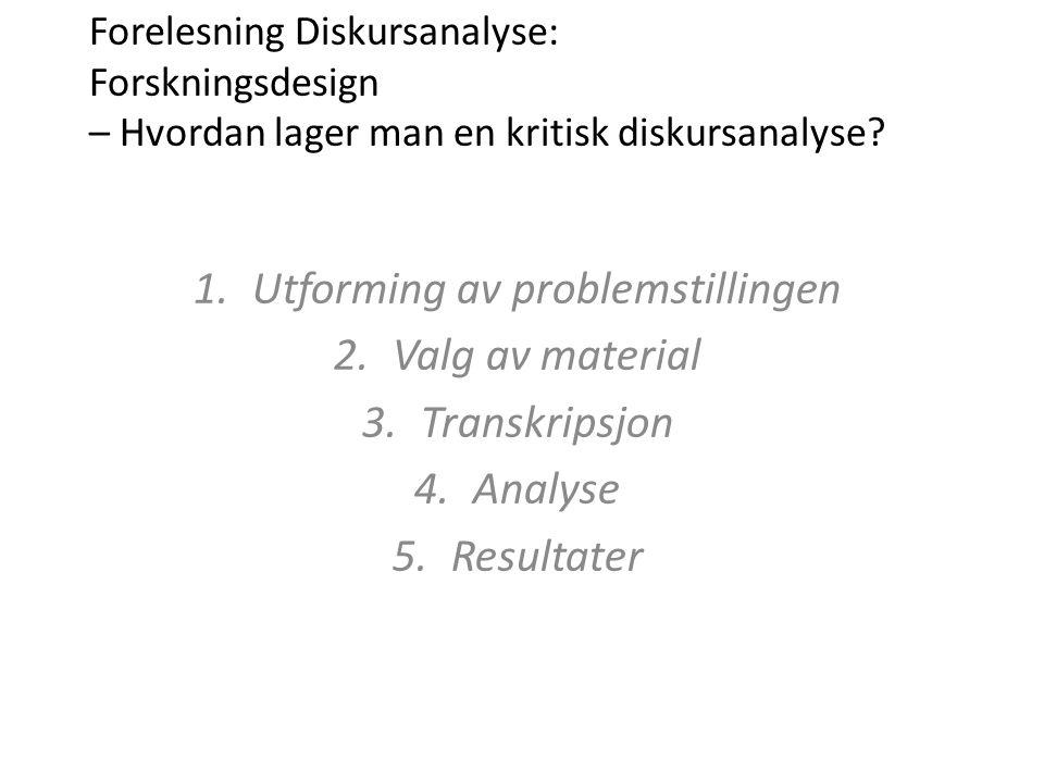 1.Utforming av problemstillingen 2.Valg av material 3.Transkripsjon 4.Analyse 5.Resultater