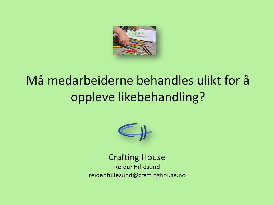 Må medarbeiderne behandles ulikt for å oppleve likebehandling? Crafting House Reidar Hillesund reidar.hillesund@craftinghouse.no