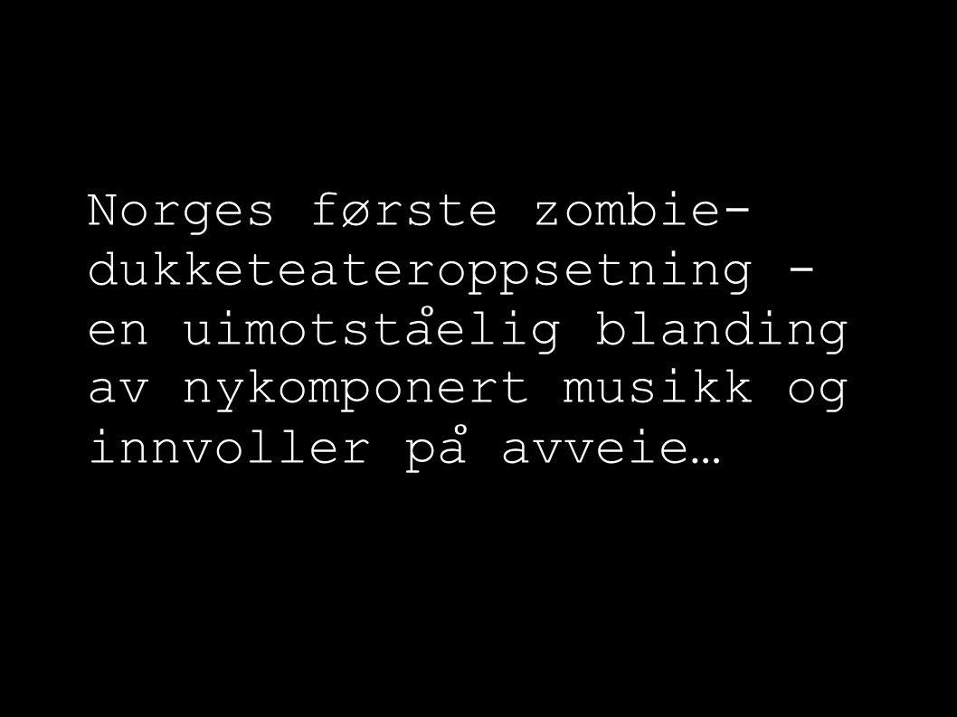 Norges første zombie- dukketeateroppsetning - en uimotsta ̊ elig blanding av nykomponert musikk og innvoller pa ̊ avveie…