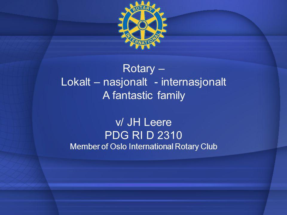 Rotary – Lokalt – nasjonalt - internasjonalt A fantastic family v/ JH Leere PDG RI D 2310 Member of Oslo International Rotary Club