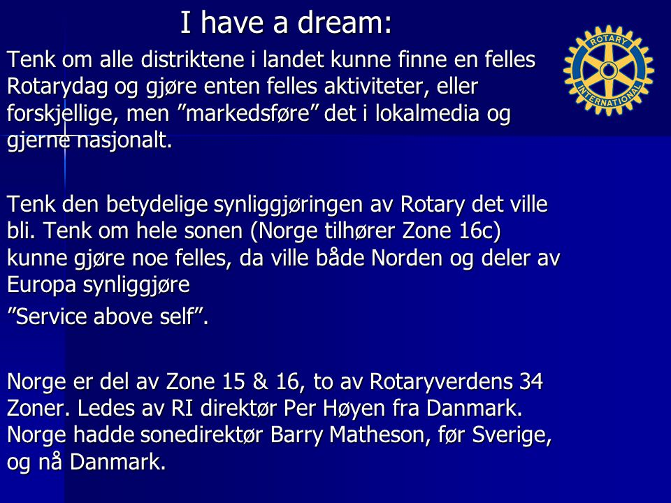 I have a dream: Tenk om alle distriktene i landet kunne finne en felles Rotarydag og gjøre enten felles aktiviteter, eller forskjellige, men markedsføre det i lokalmedia og gjerne nasjonalt.