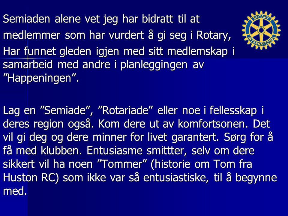 Semiaden alene vet jeg har bidratt til at medlemmer som har vurdert å gi seg i Rotary, Har funnet gleden igjen med sitt medlemskap i samarbeid med andre i planleggingen av Happeningen .
