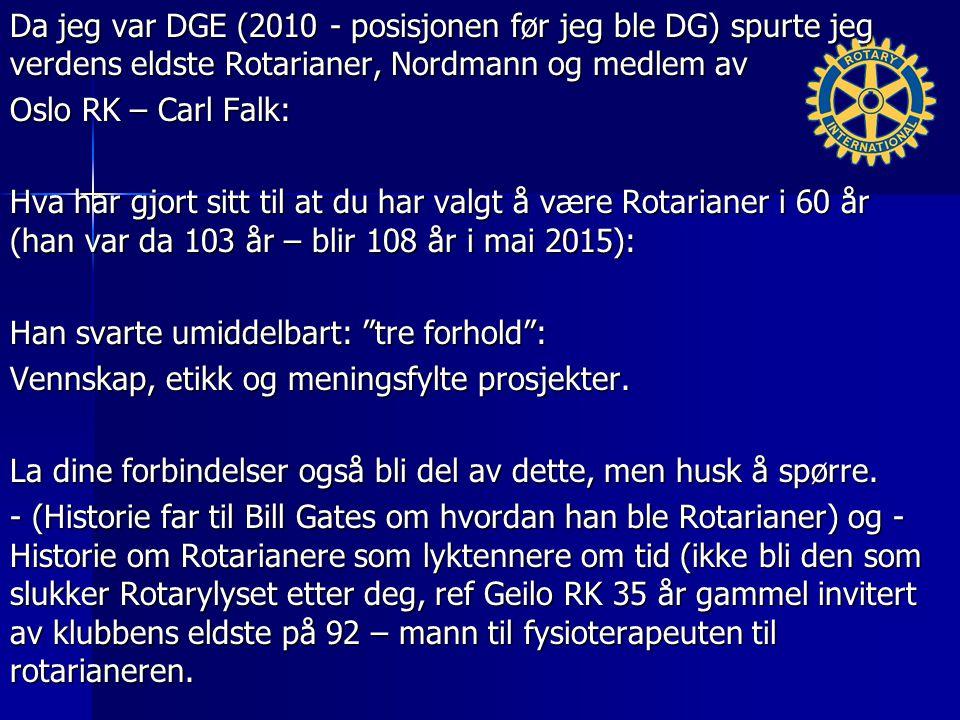 Da jeg var DGE (2010 - posisjonen før jeg ble DG) spurte jeg verdens eldste Rotarianer, Nordmann og medlem av Oslo RK – Carl Falk: Hva har gjort sitt til at du har valgt å være Rotarianer i 60 år (han var da 103 år – blir 108 år i mai 2015): Han svarte umiddelbart: tre forhold : Vennskap, etikk og meningsfylte prosjekter.