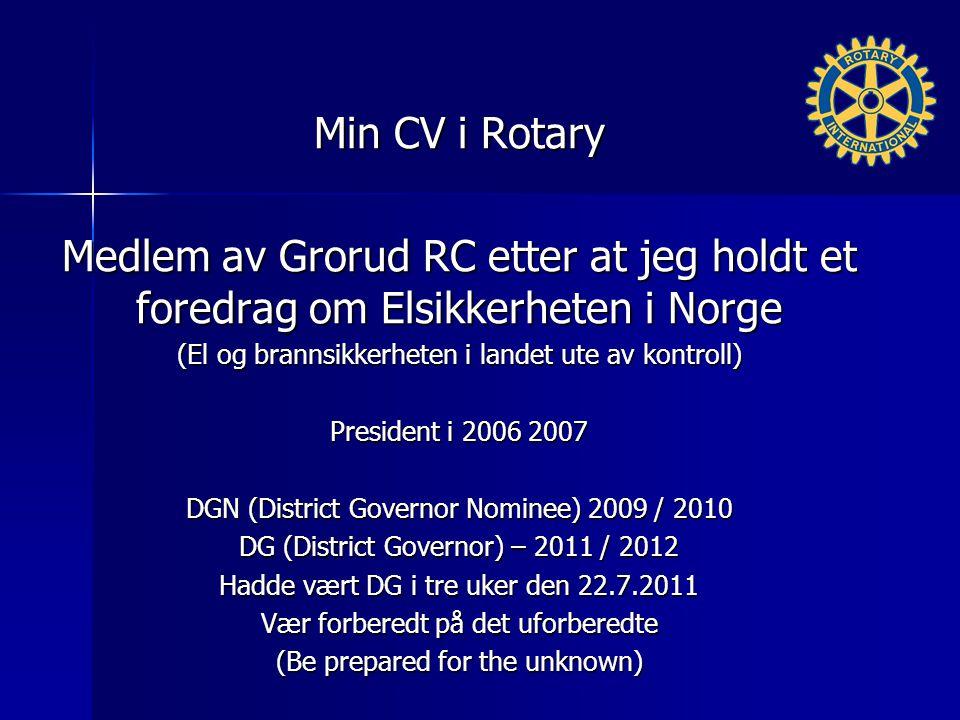 Min CV i Rotary Medlem av Grorud RC etter at jeg holdt et foredrag om Elsikkerheten i Norge (El og brannsikkerheten i landet ute av kontroll) President i 2006 2007 DGN (District Governor Nominee) 2009 / 2010 DG (District Governor) – 2011 / 2012 Hadde vært DG i tre uker den 22.7.2011 Vær forberedt på det uforberedte (Be prepared for the unknown)