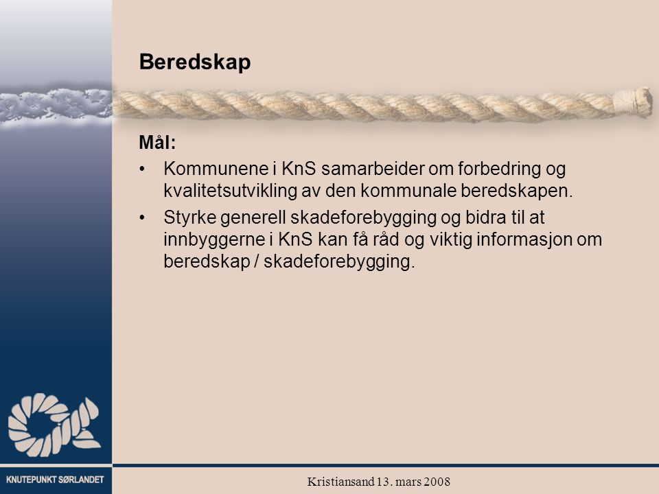 Kristiansand 13. mars 2008 Beredskap Mål: Kommunene i KnS samarbeider om forbedring og kvalitetsutvikling av den kommunale beredskapen. Styrke generel