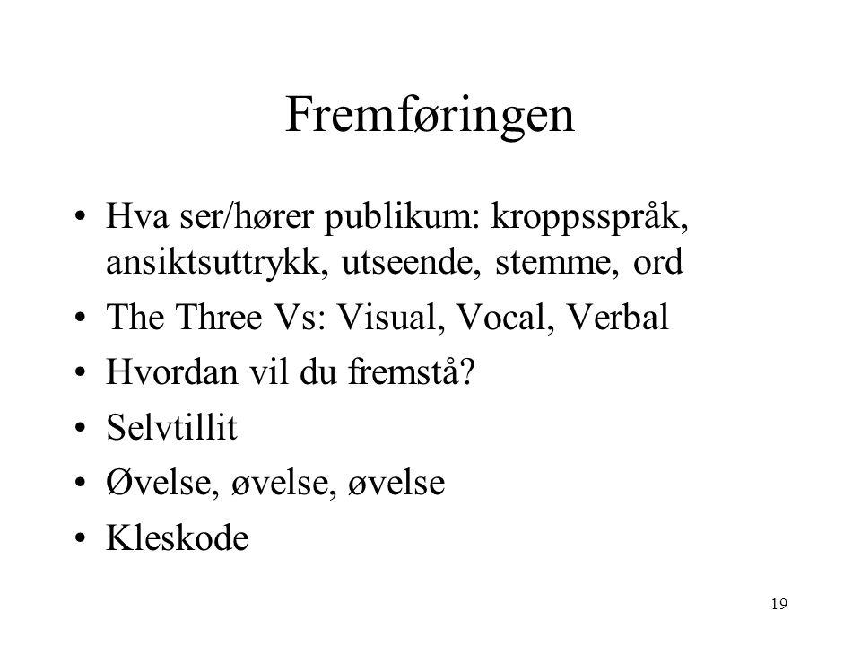 19 Fremføringen Hva ser/hører publikum: kroppsspråk, ansiktsuttrykk, utseende, stemme, ord The Three Vs: Visual, Vocal, Verbal Hvordan vil du fremstå.