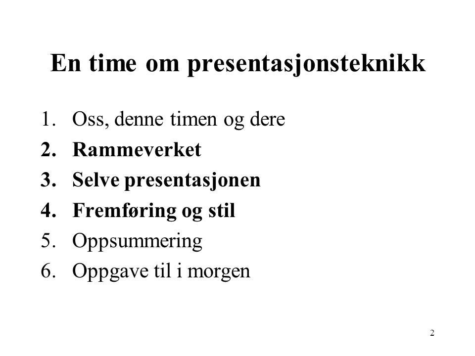 2 En time om presentasjonsteknikk 1.Oss, denne timen og dere 2.Rammeverket 3.Selve presentasjonen 4.Fremføring og stil 5.Oppsummering 6.Oppgave til i morgen