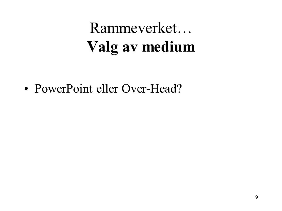9 Rammeverket… Valg av medium PowerPoint eller Over-Head?