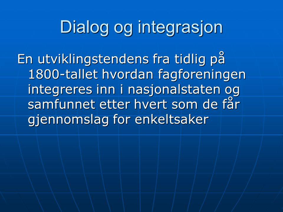 Dialog og integrasjon En utviklingstendens fra tidlig på 1800-tallet hvordan fagforeningen integreres inn i nasjonalstaten og samfunnet etter hvert som de får gjennomslag for enkeltsaker