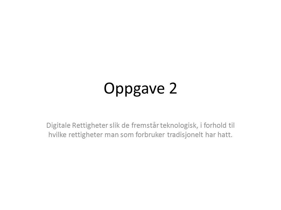 Oppgave 2 Digitale Rettigheter slik de fremstår teknologisk, i forhold til hvilke rettigheter man som forbruker tradisjonelt har hatt.