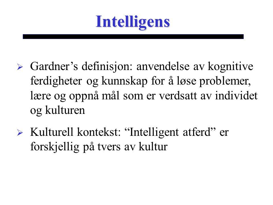 Intelligens  Gardner's definisjon: anvendelse av kognitive ferdigheter og kunnskap for å løse problemer, lære og oppnå mål som er verdsatt av individet og kulturen  Kulturell kontekst: Intelligent atferd er forskjellig på tvers av kultur