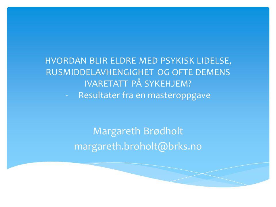 HVORDAN BLIR ELDRE MED PSYKISK LIDELSE, RUSMIDDELAVHENGIGHET OG OFTE DEMENS IVARETATT PÅ SYKEHJEM? - Resultater fra en masteroppgave Margareth Brødhol