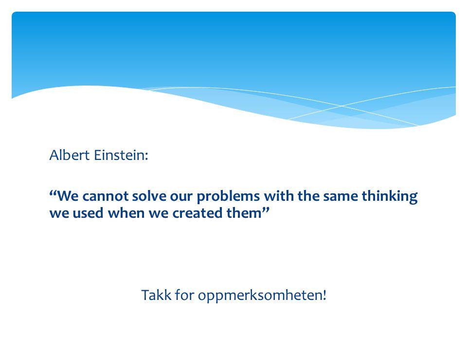 "Albert Einstein: ""We cannot solve our problems with the same thinking we used when we created them"" Takk for oppmerksomheten!"