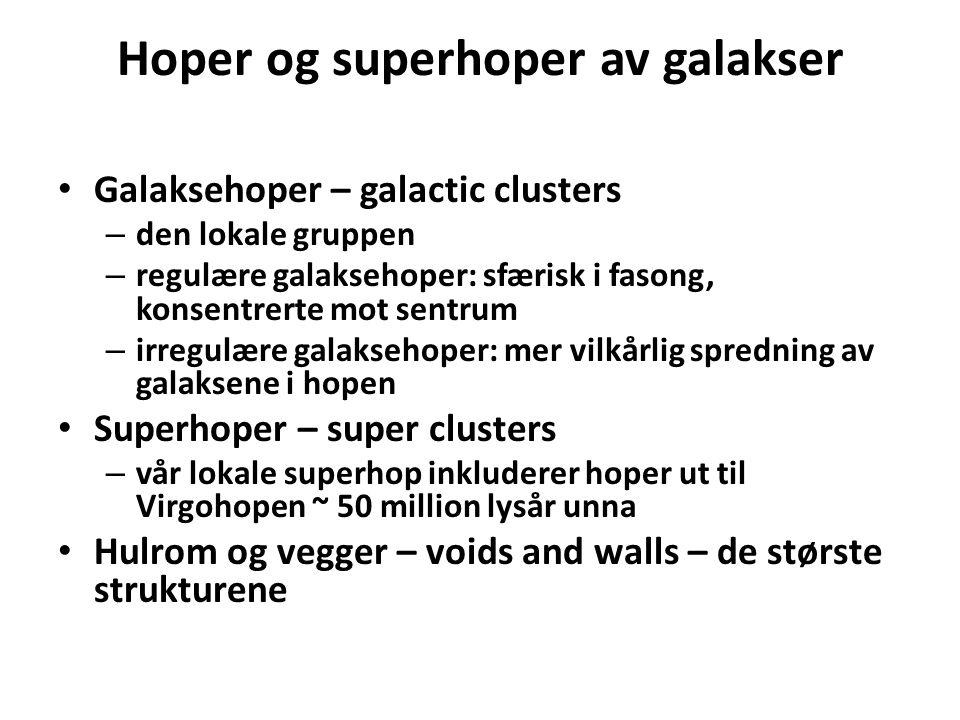 Hoper og superhoper av galakser Galaksehoper – galactic clusters – den lokale gruppen – regulære galaksehoper: sfærisk i fasong, konsentrerte mot sentrum – irregulære galaksehoper: mer vilkårlig spredning av galaksene i hopen Superhoper – super clusters – vår lokale superhop inkluderer hoper ut til Virgohopen ~ 50 million lysår unna Hulrom og vegger – voids and walls – de største strukturene