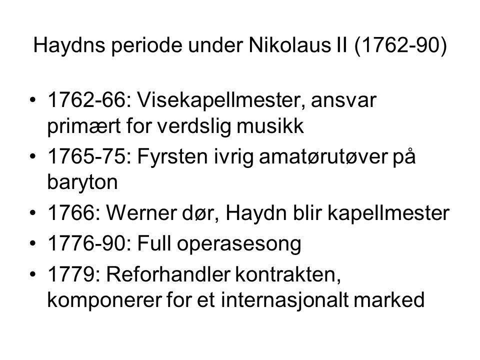 Haydns periode under Nikolaus II (1762-90) 1762-66: Visekapellmester, ansvar primært for verdslig musikk 1765-75: Fyrsten ivrig amatørutøver på baryton 1766: Werner dør, Haydn blir kapellmester 1776-90: Full operasesong 1779: Reforhandler kontrakten, komponerer for et internasjonalt marked
