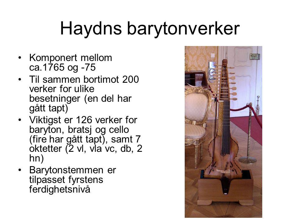 Haydns barytonverker Komponert mellom ca.1765 og -75 Til sammen bortimot 200 verker for ulike besetninger (en del har gått tapt) Viktigst er 126 verker for baryton, bratsj og cello (fire har gått tapt), samt 7 oktetter (2 vl, vla vc, db, 2 hn) Barytonstemmen er tilpasset fyrstens ferdighetsnivå