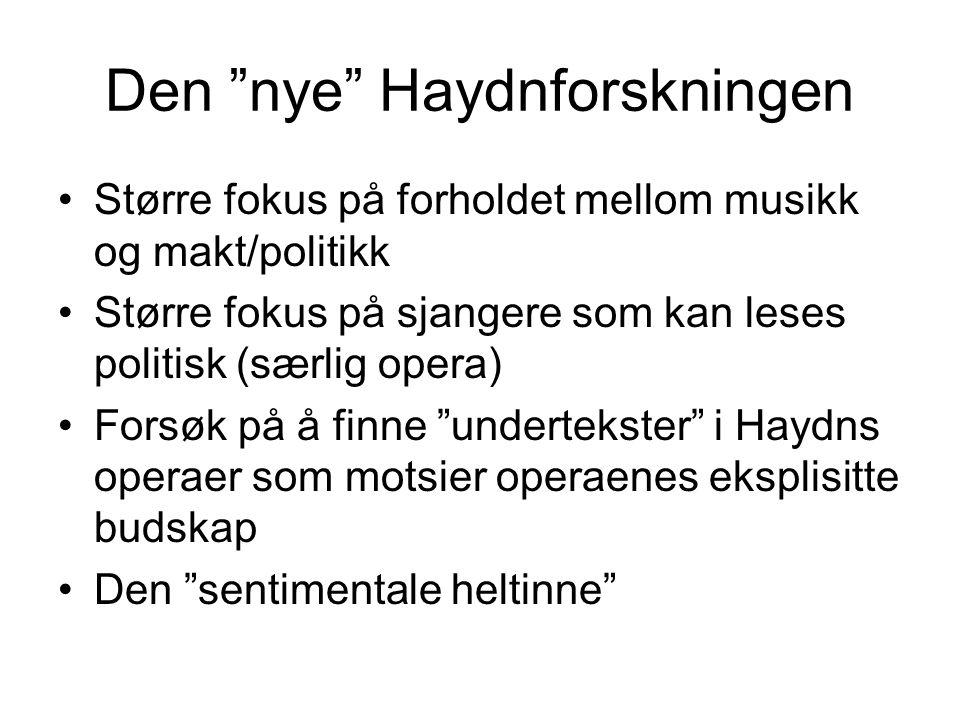 Den nye Haydnforskningen Større fokus på forholdet mellom musikk og makt/politikk Større fokus på sjangere som kan leses politisk (særlig opera) Forsøk på å finne undertekster i Haydns operaer som motsier operaenes eksplisitte budskap Den sentimentale heltinne