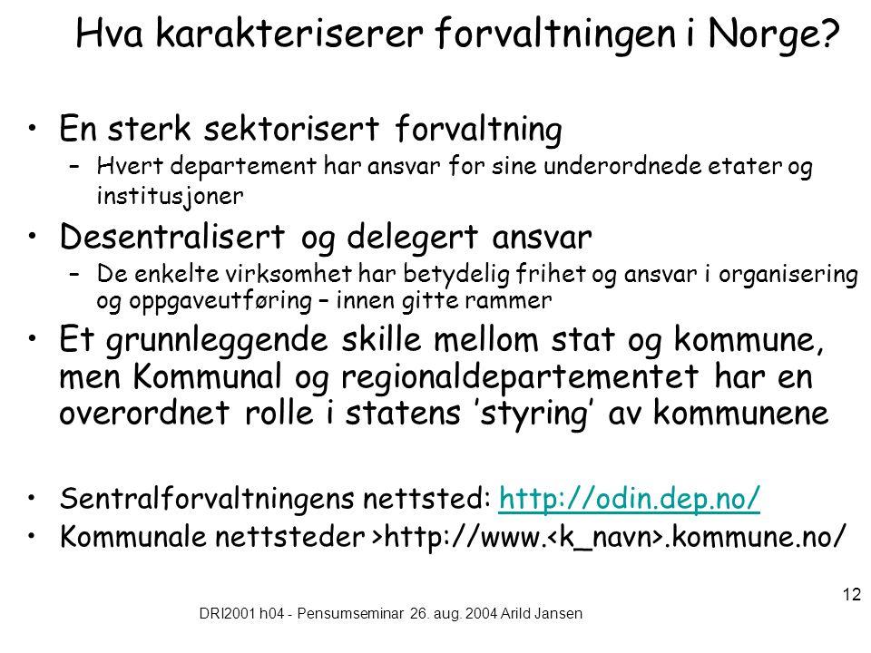 DRI2001 h04 - Pensumseminar 26. aug. 2004 Arild Jansen 12 Hva karakteriserer forvaltningen i Norge? En sterk sektorisert forvaltning –Hvert departemen