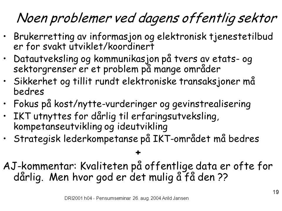 DRI2001 h04 - Pensumseminar 26. aug. 2004 Arild Jansen 19 Noen problemer ved dagens offentlig sektor Brukerretting av informasjon og elektronisk tjene
