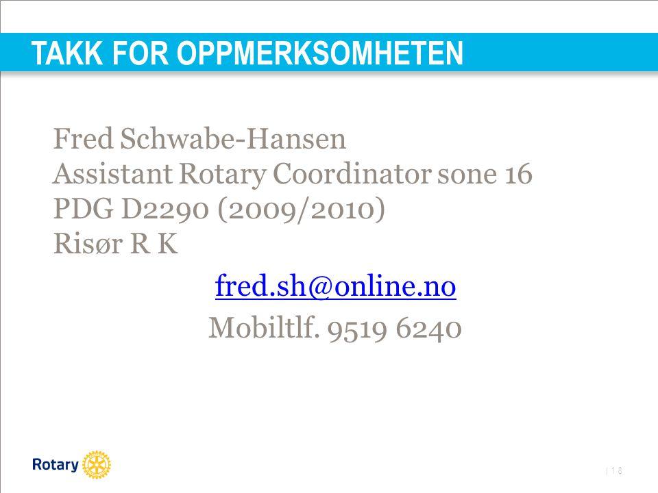 | 18 TAKK FOR OPPMERKSOMHETEN Fred Schwabe-Hansen Assistant Rotary Coordinator sone 16 PDG D2290 (2009/2010) Risør R K fred.sh@online.no Mobiltlf.
