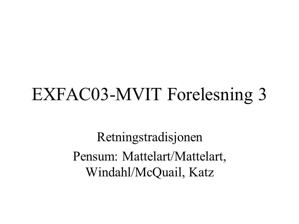 EXFAC03-MVIT Forelesning 3 Retningstradisjonen Pensum: Mattelart/Mattelart, Windahl/McQuail, Katz