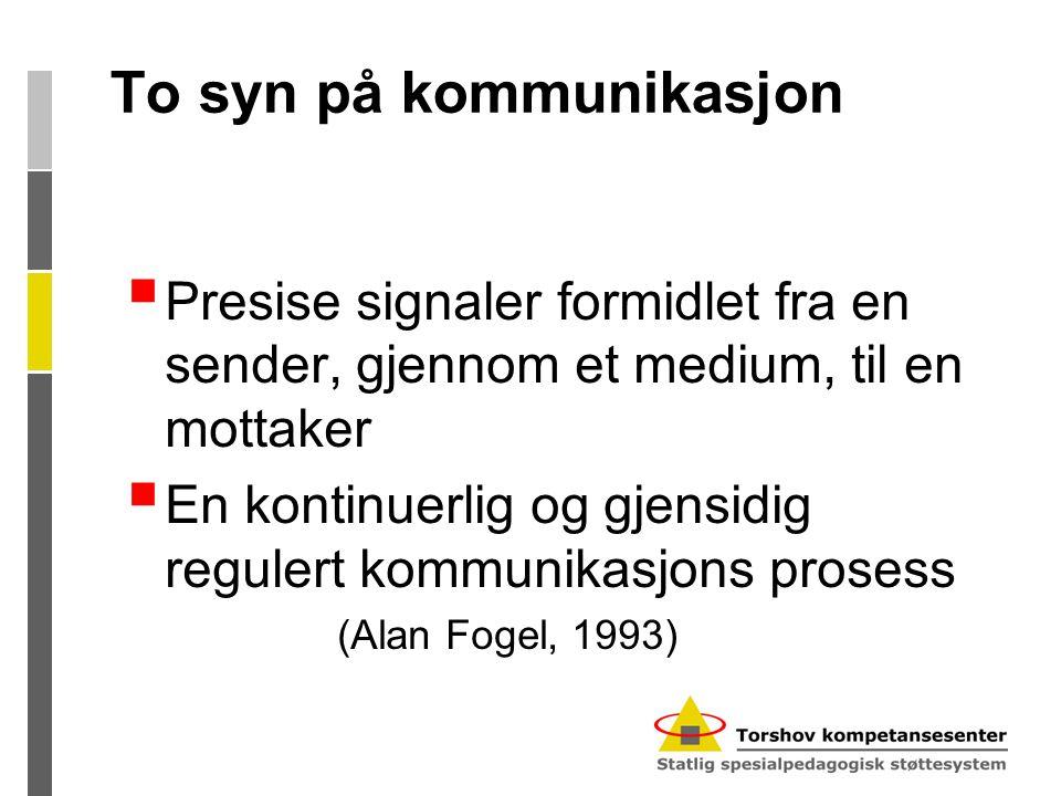 To syn på kommunikasjon  Presise signaler formidlet fra en sender, gjennom et medium, til en mottaker  En kontinuerlig og gjensidig regulert kommunikasjons prosess (Alan Fogel, 1993)