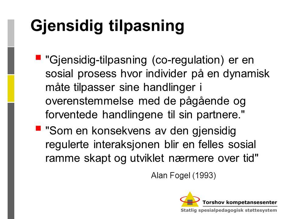 Gjensidig tilpasning  Gjensidig-tilpasning (co-regulation) er en sosial prosess hvor individer på en dynamisk måte tilpasser sine handlinger i overenstemmelse med de pågående og forventede handlingene til sin partnere.  Som en konsekvens av den gjensidig regulerte interaksjonen blir en felles sosial ramme skapt og utviklet nærmere over tid Alan Fogel (1993)