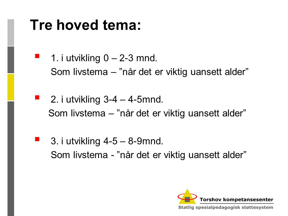 """Tre hoved tema:  1. i utvikling 0 – 2-3 mnd. Som livstema – """"når det er viktig uansett alder""""  2. i utvikling 3-4 – 4-5mnd. Som livstema – """"når det"""