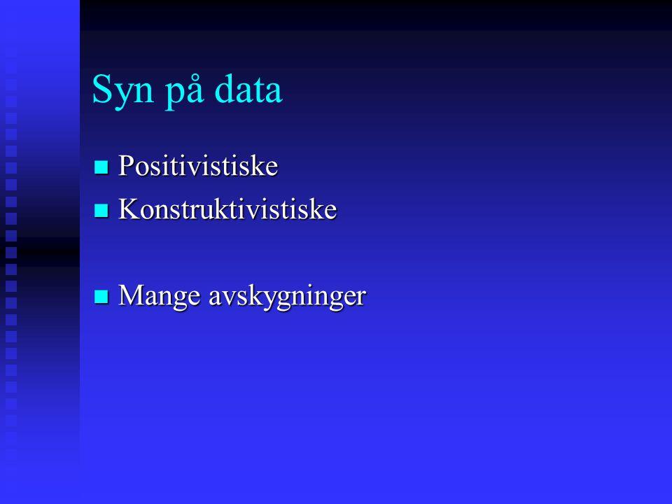 Syn på data Positivistiske Positivistiske Konstruktivistiske Konstruktivistiske Mange avskygninger Mange avskygninger