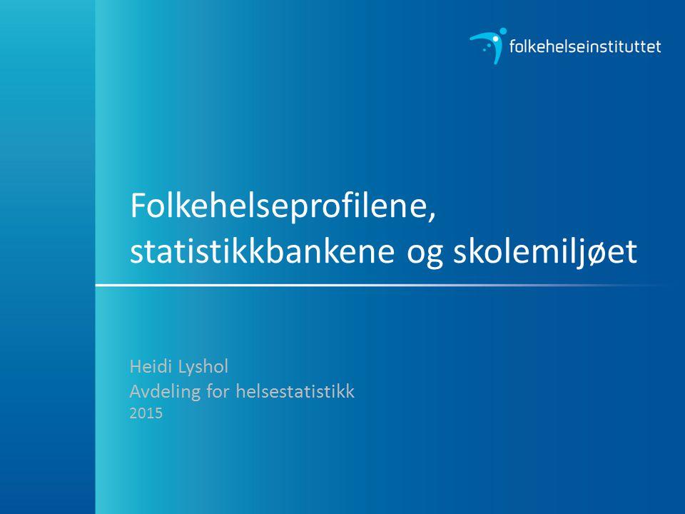 Folkehelseprofilene, statistikkbankene og skolemiljøet Heidi Lyshol Avdeling for helsestatistikk 2015