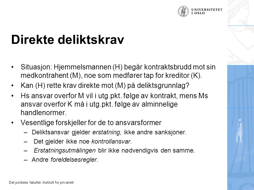 Det juridiske fakultet, Institutt for privatrett Direkte deliktskrav Situasjon: Hjemmelsmannen (H) begår kontraktsbrudd mot sin medkontrahent (M), noe