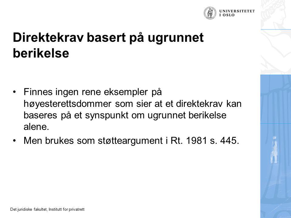 Det juridiske fakultet, Institutt for privatrett Direktekrav basert på ugrunnet berikelse Finnes ingen rene eksempler på høyesterettsdommer som sier at et direktekrav kan baseres på et synspunkt om ugrunnet berikelse alene.