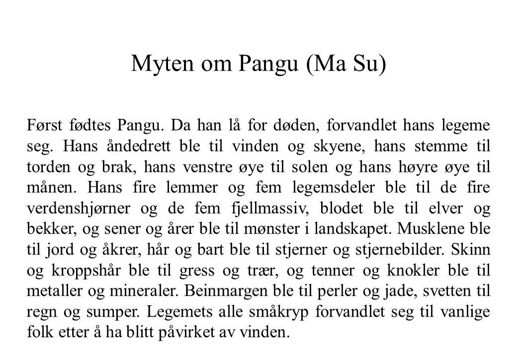 Myten om Pangu (Ma Su) Først fødtes Pangu. Da han lå for døden, forvandlet hans legeme seg. Hans åndedrett ble til vinden og skyene, hans stemme til t