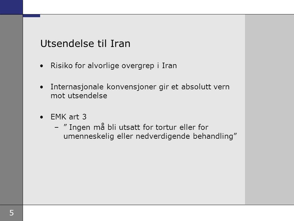 5 Utsendelse til Iran Risiko for alvorlige overgrep i Iran Internasjonale konvensjoner gir et absolutt vern mot utsendelse EMK art 3 – Ingen må bli utsatt for tortur eller for umenneskelig eller nedverdigende behandling
