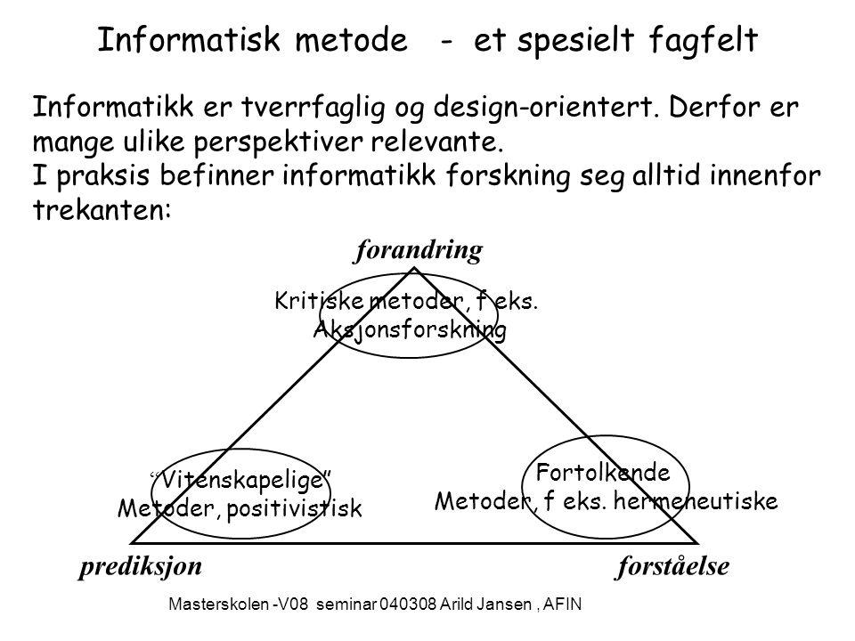 Masterskolen -V08 seminar 040308 Arild Jansen, AFIN Informatisk metode - et spesielt fagfelt Informatikk er tverrfaglig og design-orientert.