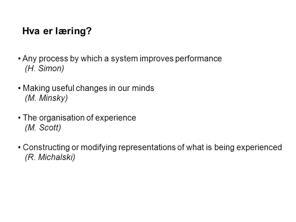 Hva er læring? Any process by which a system improves performance (H. Simon) Making useful changes in our minds (M. Minsky) The organisation of experi
