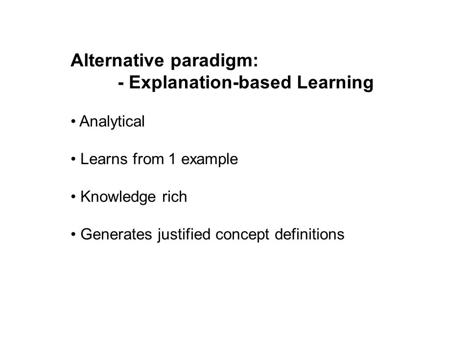 Alternative paradigm: - Explanation-based Learning Analytical Learns from 1 example Knowledge rich Generates justified concept definitions