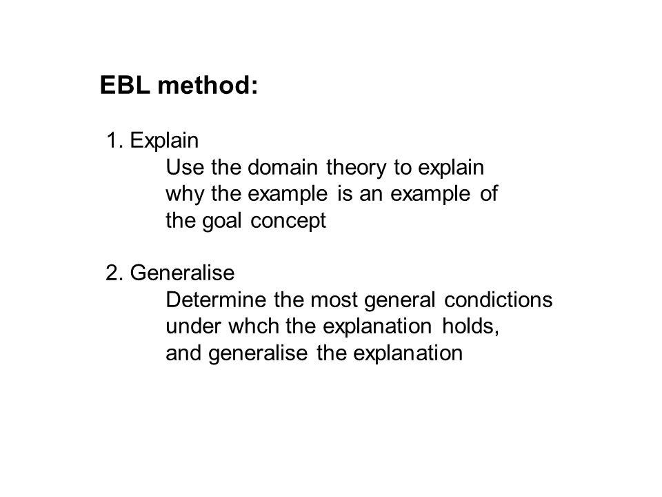 EBL method: 1. Explain Use the domain theory to explain why the example is an example of the goal concept 2. Generalise Determine the most general con