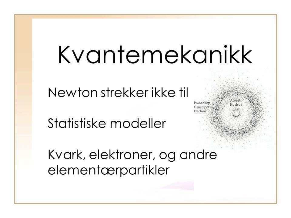 Kvantemekanikk Newton strekker ikke til Statistiske modeller Kvark, elektroner, og andre elementærpartikler