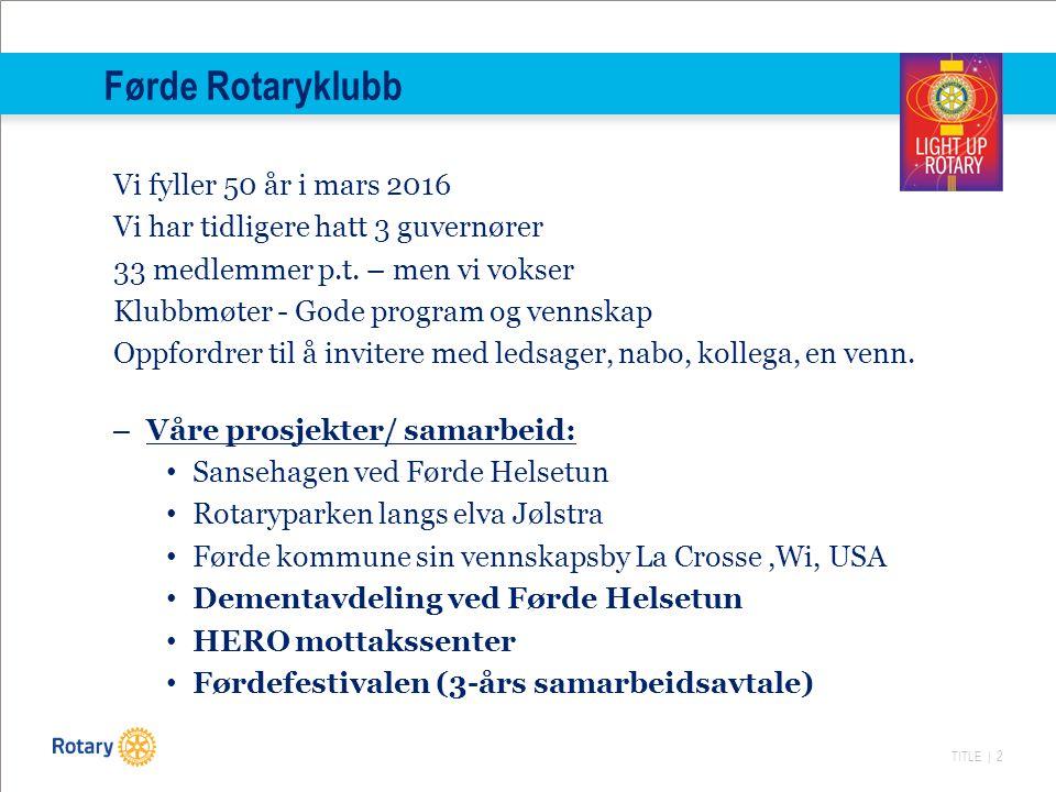 TITLE | 2 Førde Rotaryklubb Vi fyller 50 år i mars 2016 Vi har tidligere hatt 3 guvernører 33 medlemmer p.t.