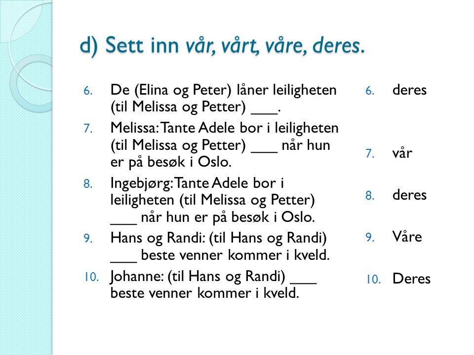 d) Sett inn vår, vårt, våre, deres. 6. De (Elina og Peter) låner leiligheten (til Melissa og Petter) ___. 7. Melissa: Tante Adele bor i leiligheten (t