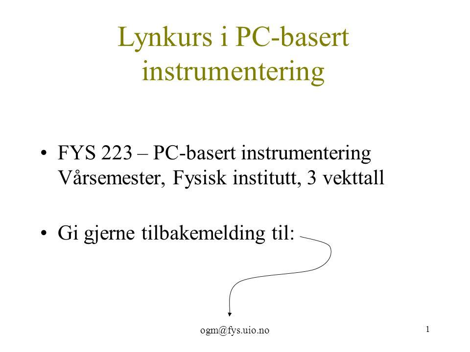 ogm@fys.uio.no 1 Lynkurs i PC-basert instrumentering FYS 223 – PC-basert instrumentering Vårsemester, Fysisk institutt, 3 vekttall Gi gjerne tilbakeme